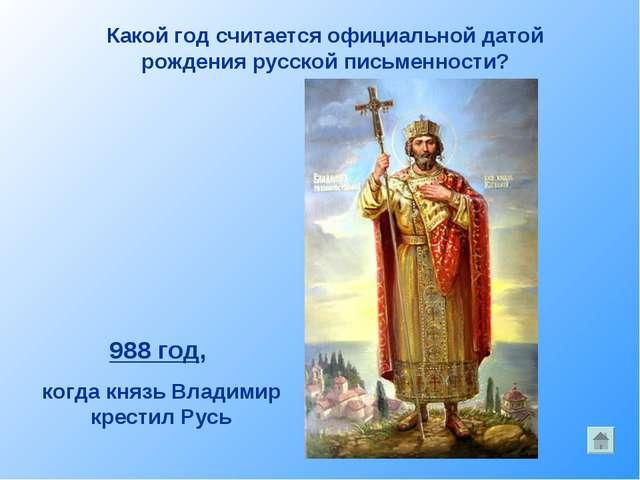 Какой год считается официальной датой рождения русской письменности? 988 год,...