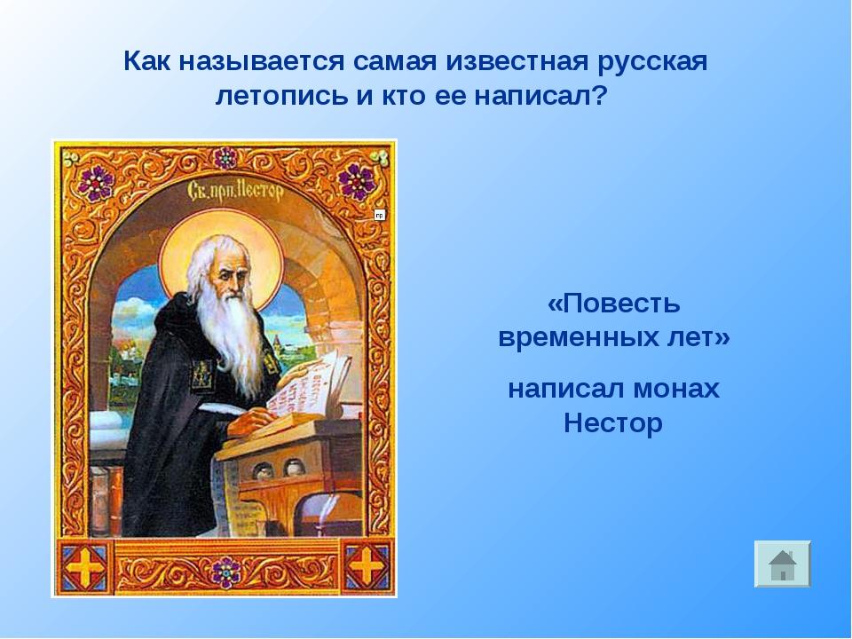 Как называется самая известная русская летопись и кто ее написал? «Повесть вр...