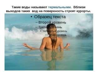 Такие воды называют термальными. Вблизи выходов таких вод на поверхность стро