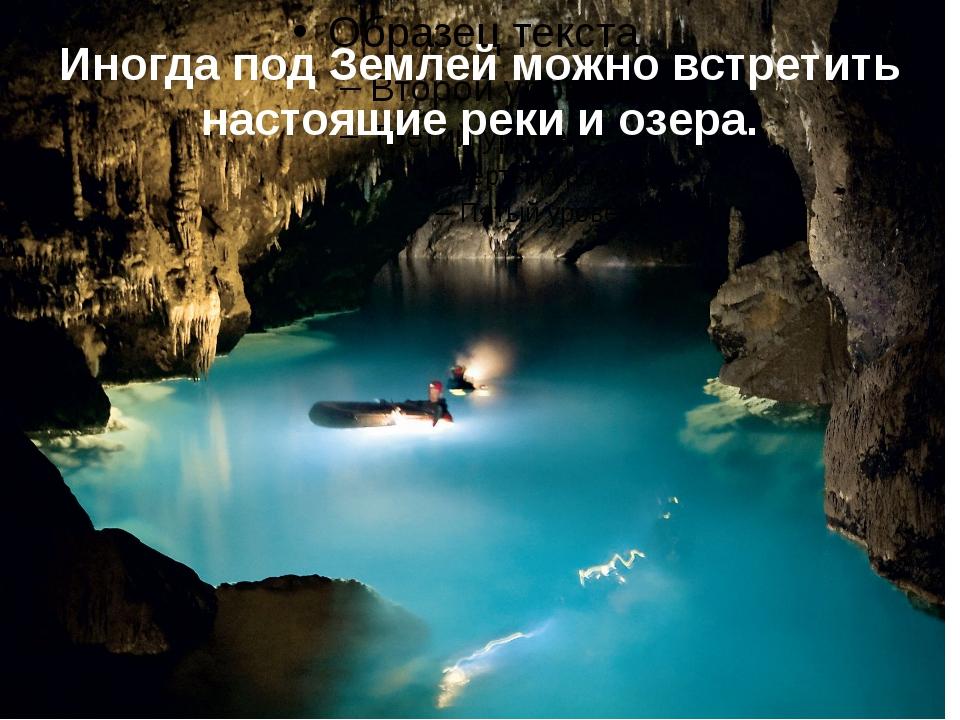 Иногда под Землей можно встретить настоящие реки и озера.