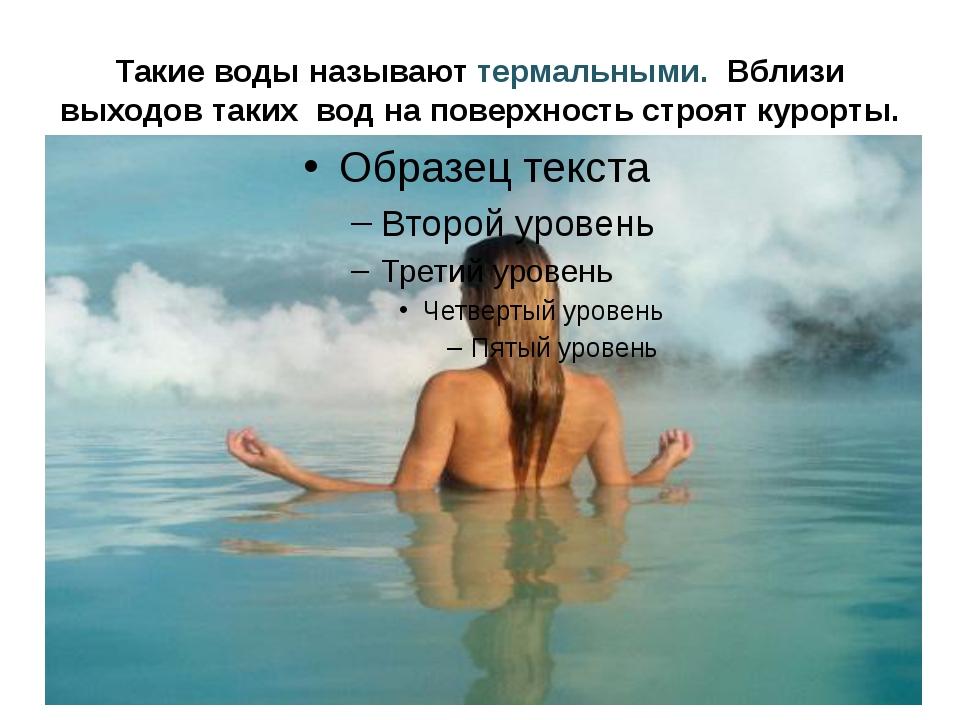 Такие воды называют термальными. Вблизи выходов таких вод на поверхность стро...