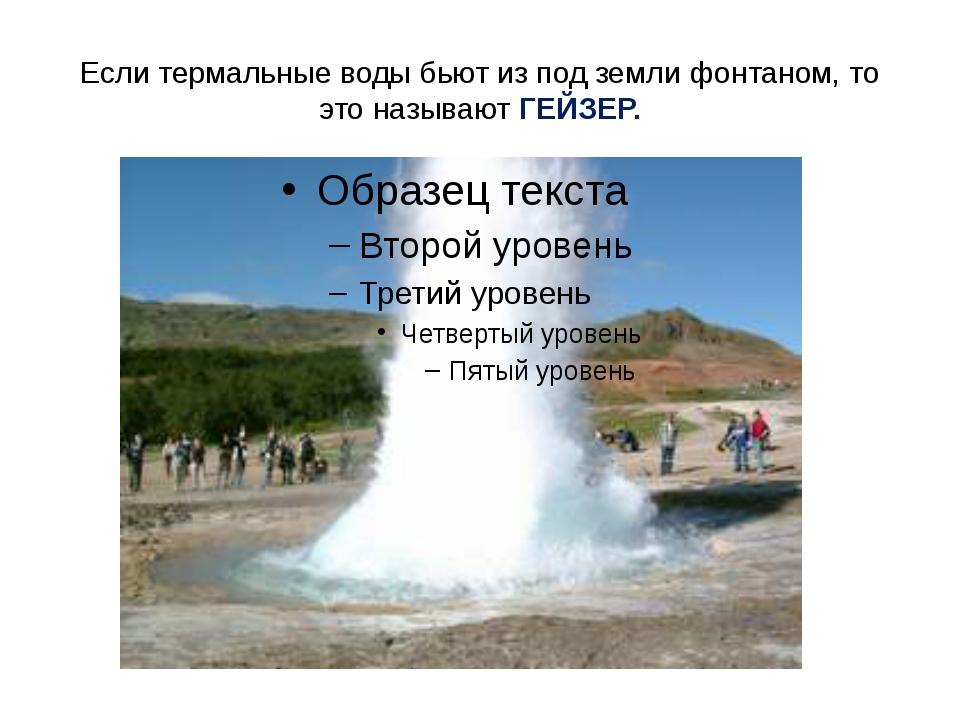 Если термальные воды бьют из под земли фонтаном, то это называют ГЕЙЗЕР.