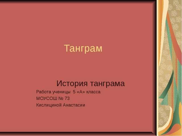 Танграм История танграма Работа ученицы 5 «А» класса МОУСОШ № 73 Кислициной А...