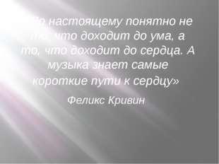 «По настоящему понятно не то, что доходит до ума, а то, что доходит до сердц