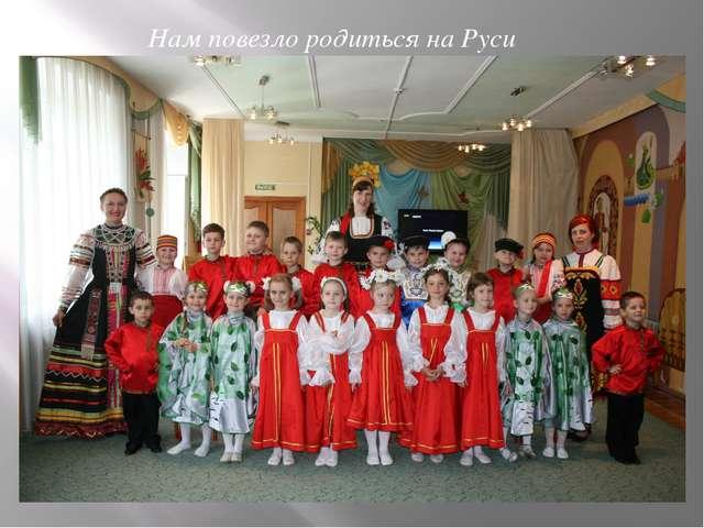 Нам повезло родиться на Руси