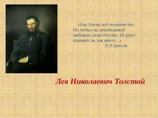 Лев Николаевич Толстой «Ему близко всё человечество. Но любил он, непобедимой