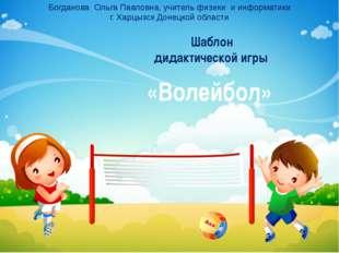 Шаблон дидактической игры «Волейбол» Богданова Ольга Павловна, учитель физик