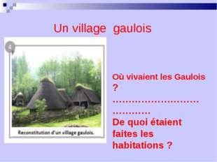 Où vivaient les Gaulois ? ………………………………… De quoi étaient faites les habitation