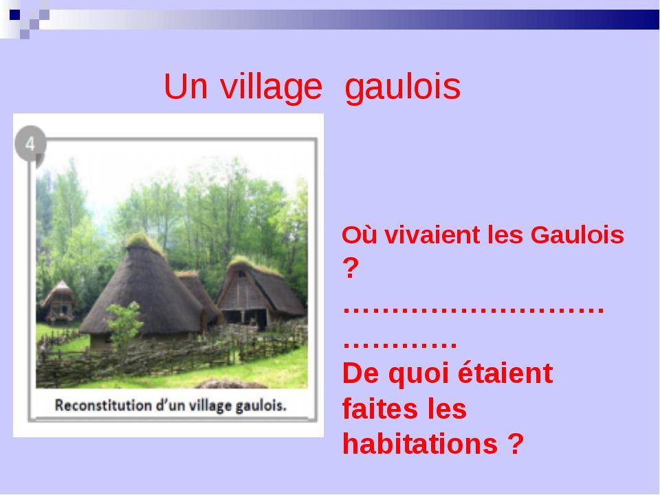 Où vivaient les Gaulois ? ………………………………… De quoi étaient faites les habitation...