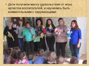 Дети получили массу удовольствия от игры артистов-воспитателей, и научились б