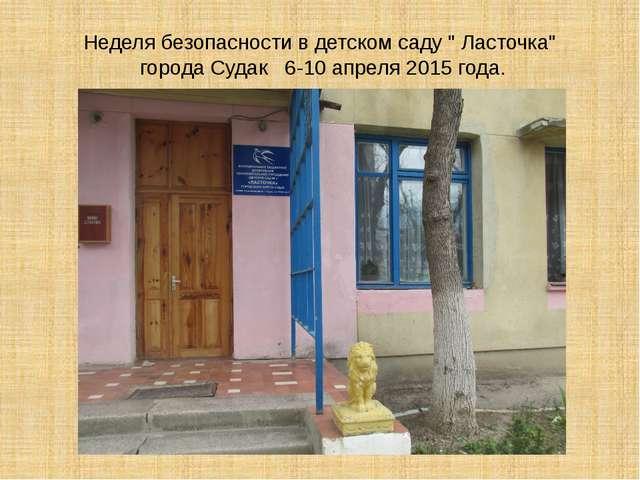 """Неделя безопасности в детском саду """" Ласточка"""" города Судак 6-10 апреля 2015..."""