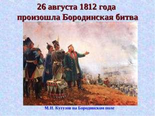 26 августа 1812 года произошла Бородинская битва М.И. Кутузов на Бородинском