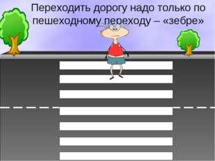 Переходить дорогу надо только по пешеходному переходу – «зебре»