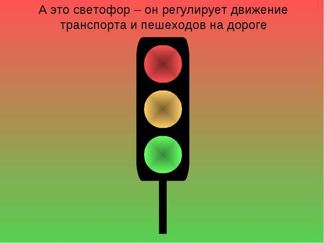 А это светофор – он регулирует движение транспорта и пешеходов на дороге