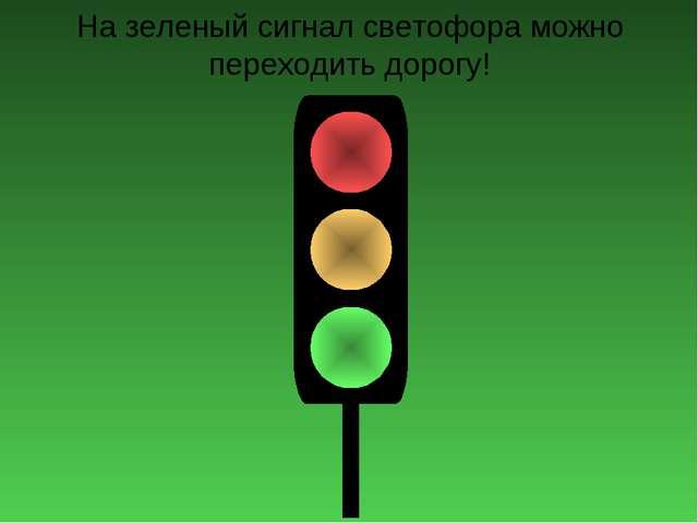 На зеленый сигнал светофора можно переходить дорогу!