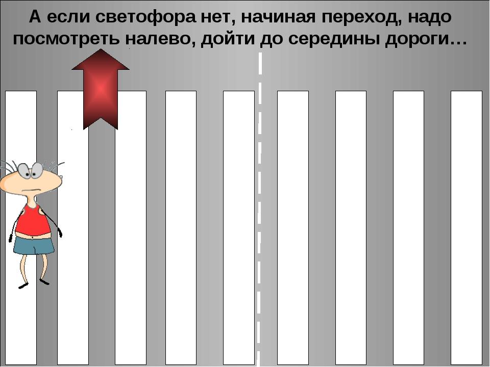 А если светофора нет, начиная переход, надо посмотреть налево, дойти до серед...