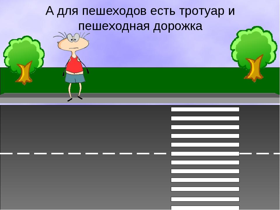 А для пешеходов есть тротуар и пешеходная дорожка