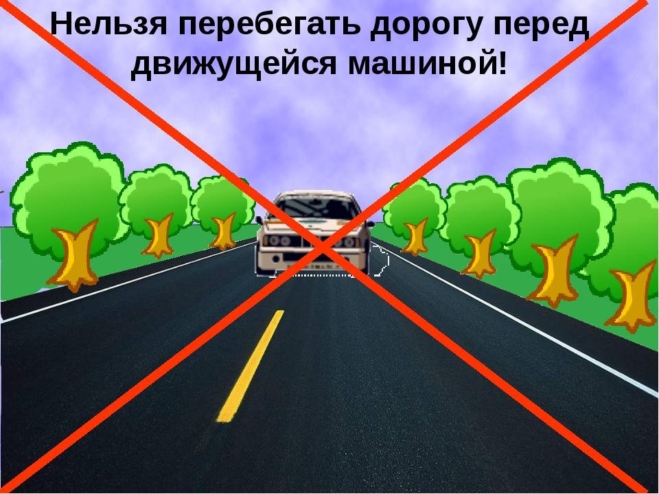 Нельзя перебегать дорогу перед движущейся машиной!