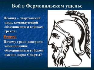 Бой в Фермопильском ущелье Леонид – спартанский царь, командующий объединенны