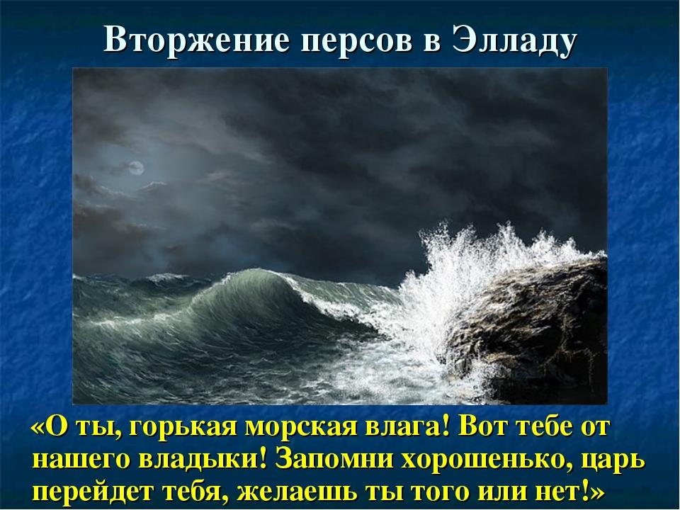 Вторжение персов в Элладу «О ты, горькая морская влага! Вот тебе от нашего вл...