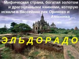 Мифическая страна, богатая золотом и драгоценными камнями, которую искали в б