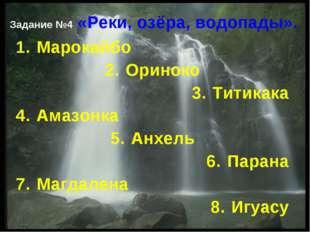 Задание №4 «Реки, озёра, водопады». Марокайбо Ориноко Титикака Амазонка Анхел