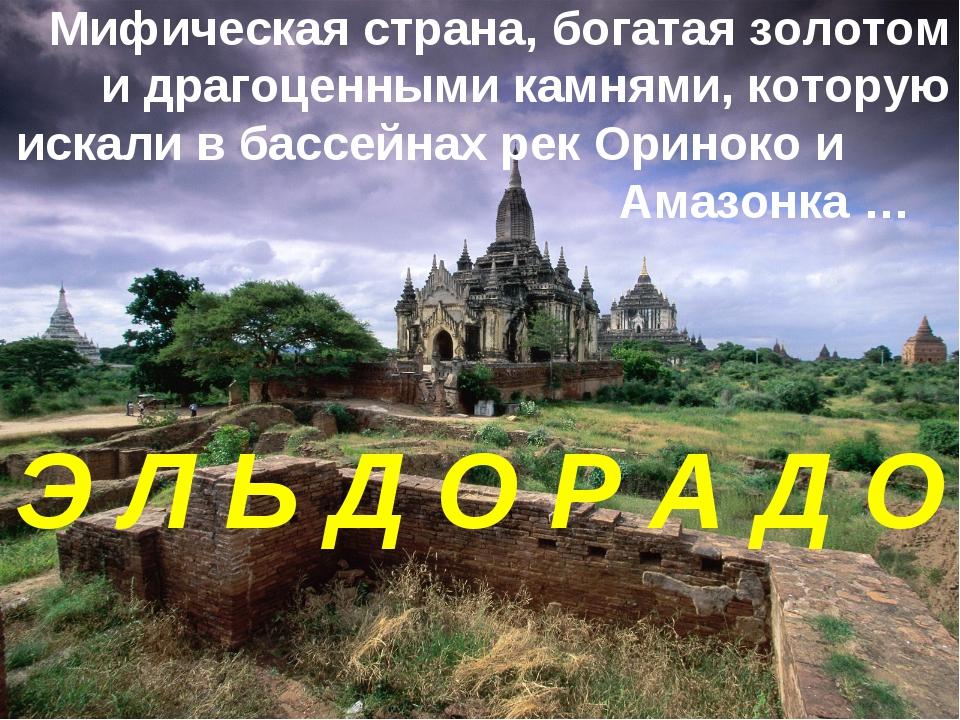 Мифическая страна, богатая золотом и драгоценными камнями, которую искали в б...