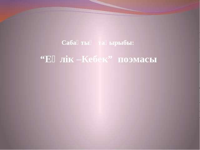 """""""Еңлік –Кебек"""" поэмасы Сабақтың тақырыбы:"""