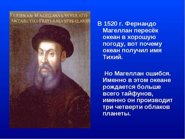 В 1520 г. Фернандо Магеллан пересёк океан в хорошую погоду, вот почему океан...