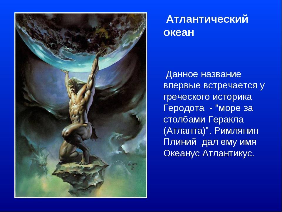 Атлантический океан Данное название впервые встречается у греческого историк...