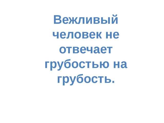 Вежливый человек не отвечает грубостью на грубость.