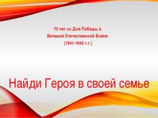 Найди Героя в своей семье 70 лет со Дня Победы в Великой Отечественной Войне