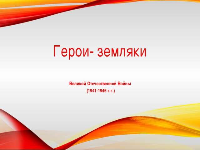 Герои- земляки Великой Отечественной Войны (1941-1945 г.г.)