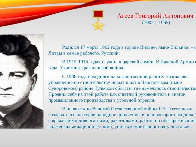 Агеев Григорий Антонович (1902 – 1965) Родился 17 марта 1902 года в городе...