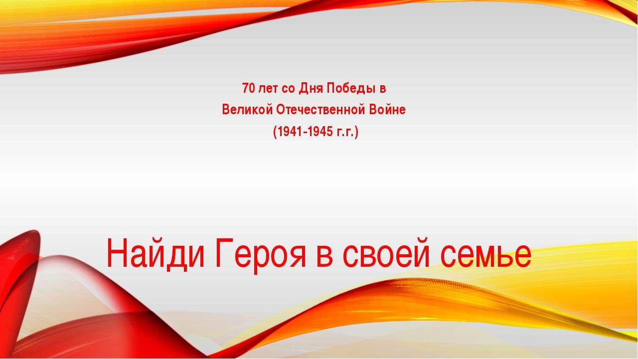 Найди Героя в своей семье 70 лет со Дня Победы в Великой Отечественной Войне...