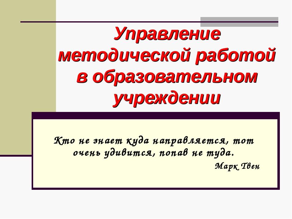Управление методической работой в образовательном учреждении Кто не знает куд...