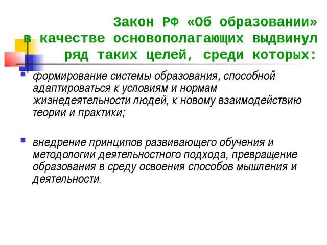 Закон РФ «Об образовании» в качестве основополагающих выдвинул ряд таких целе...