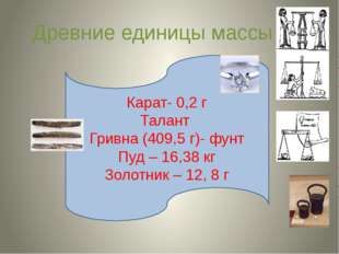 Древние единицы массы Карат- 0,2 г Талант Гривна (409,5 г)- фунт Пуд – 16,38
