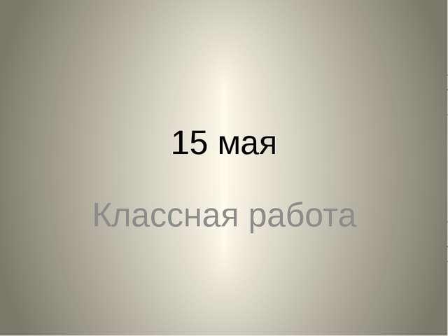 15 мая Классная работа