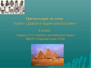 Презентация на тему: Проект «Давайте будем археологами» 5 класс Редька О.Н.