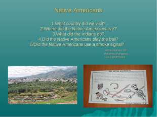 Native Americans 1.What country did we visit? 2.Where did the Native America