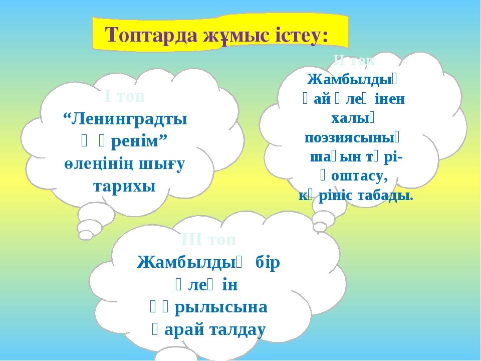 """Топтарда жұмыс істеу: I топ """"Ленинградтық өренім"""" өлеңінің шығу тарихы III то..."""