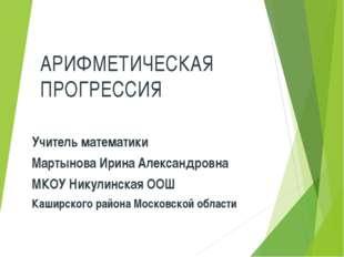 АРИФМЕТИЧЕСКАЯ ПРОГРЕССИЯ Учитель математики Мартынова Ирина Александровна МК