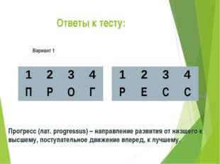 Ответы к тесту: Вариант 1 Вариант 2 Прогресс (лат. progressus) – направление