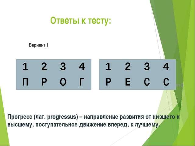 Ответы к тесту: Вариант 1 Вариант 2 Прогресс (лат. progressus) – направление...