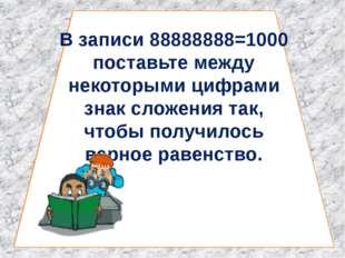 В записи 88888888=1000 поставьте между некоторыми цифрами знак сложения так,
