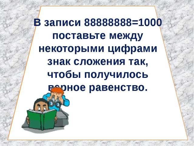 В записи 88888888=1000 поставьте между некоторыми цифрами знак сложения так,...