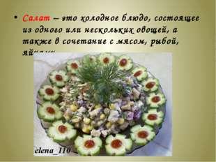 Салат – это холодное блюдо, состоящее из одного или нескольких овощей, а такж