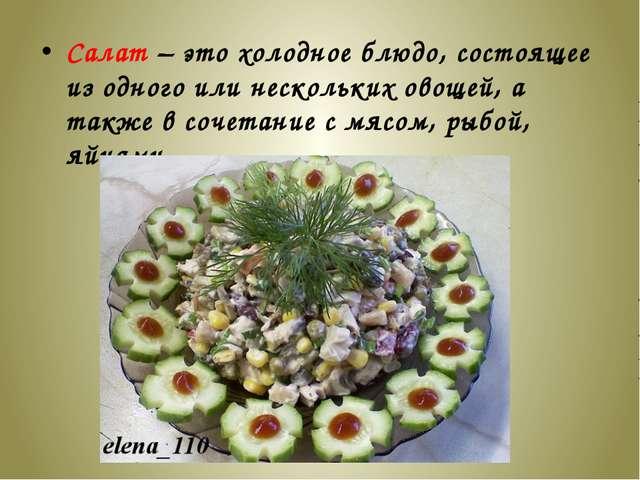 Салат – это холодное блюдо, состоящее из одного или нескольких овощей, а такж...