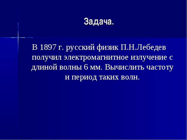 Задача. В 1897 г. русский физик П.Н.Лебедев получил электромагнитное излучени...
